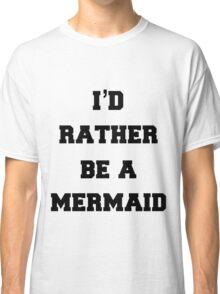 I'd Rather Be A Mermaid  Classic T-Shirt