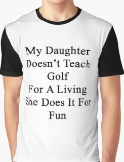 My Daughter Doesn't Teach Golf For A Living She Does It For Fun  Graphic T-Shirt