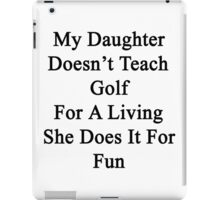 My Daughter Doesn't Teach Golf For A Living She Does It For Fun  iPad Case/Skin