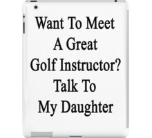 Want To Meet A Great Golf Instructor? Talk To My Daughter  iPad Case/Skin