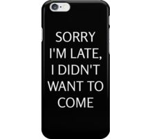 Sorry I'm late I didn't want to come iPhone Case/Skin