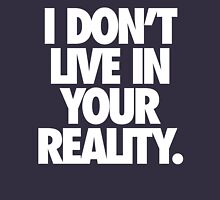 I DON'T LIVE IN YOUR REALITY. Unisex T-Shirt