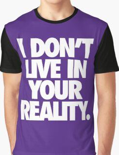 I DON'T LIVE IN YOUR REALITY. Graphic T-Shirt