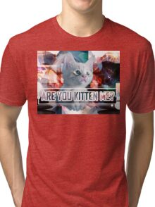 Are You Kitten Me? Tri-blend T-Shirt