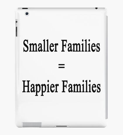 Smaller Families = Happier Families  iPad Case/Skin