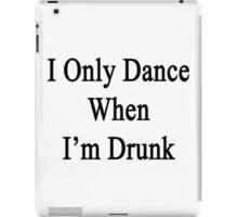 I Only Dance When I'm Drunk  iPad Case/Skin