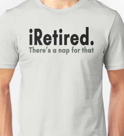 I Retired. There's A Nap For That Unisex T-Shirt