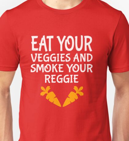 Eat your veggies and smoke your reggie Unisex T-Shirt