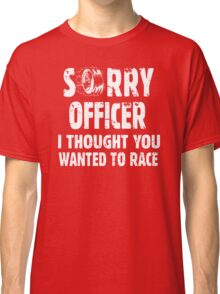 Sorry Officer I Thought You Wanted To Race Classic T-Shirt