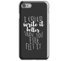 i could write it better than you ever felt it iPhone Case/Skin
