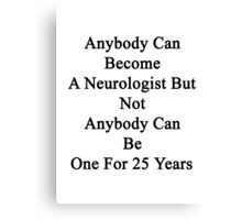 Anybody Can Become A Neurologist But Not Anybody Can Be One For 25 Years  Canvas Print