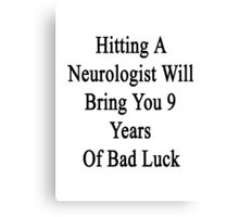 Hitting A Neurologist Will Bring You 9 Years Of Bad Luck  Canvas Print