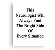 This Neurologist Will Always Find The Bright Side Of Every Situation  Canvas Print