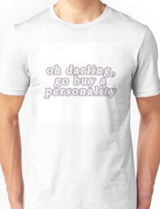 Oh darling, go buy a personality. Unisex T-Shirt