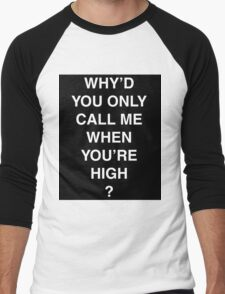 Why'd you only call me when you're high? Men's Baseball ¾ T-Shirt