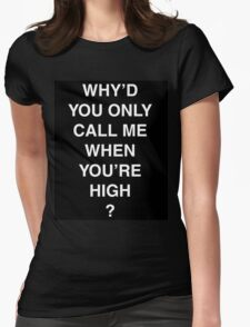 Why'd you only call me when you're high? Womens Fitted T-Shirt