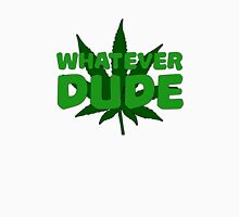 Whatever Dude Weed Stoner Marijuana Cool Ganja Legalize It Unisex T-Shirt