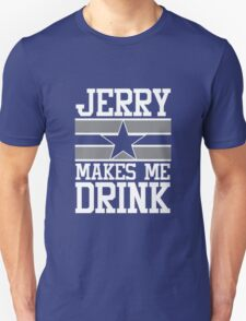 Jerry Makes Me Drink Dallas Cowboys Unisex T-Shirt