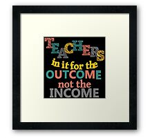 Teachers In It For the Outcome Not Income Inspirational Framed Print