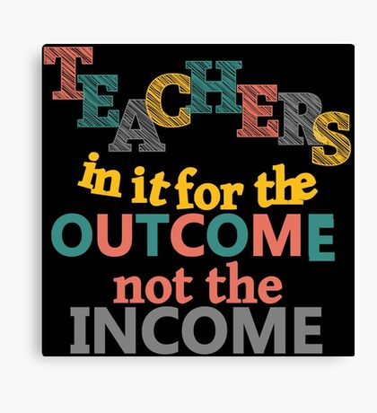 Teachers In It For the Outcome Not Income Inspirational Canvas Print