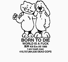 BORN TO DIE WORLD IS A FUCK Kill Em All 1989 I am trash man 410,757,864,530 DEAD COPS Tshirt Unisex T-Shirt