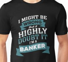 I MIGHT BE WRONG BUT I HIGHLY DOUBT IT I'M A BANKER Unisex T-Shirt