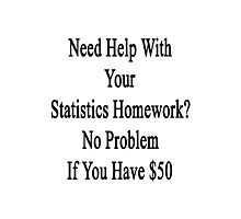 Need Help With Your Statistics Teacher? No Problem If You Have $50  Photographic Print