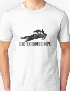 Give 'em enough rope Unisex T-Shirt