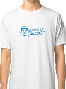 We talkin' bout practice Classic T-Shirt