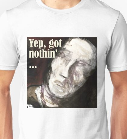 Yep, got nothin'... Unisex T-Shirt