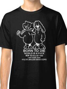 BORN TO DIE WORLD IS A FUCK Kill Em All 1989 I am trash man 410,757,864,530 DEAD COPS Tshirt Classic T-Shirt