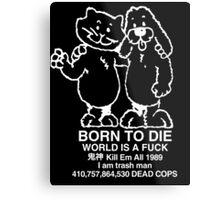 BORN TO DIE WORLD IS A FUCK Kill Em All 1989 I am trash man 410,757,864,530 DEAD COPS Tshirt Metal Print