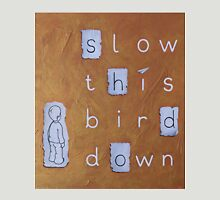 slow this bird down Unisex T-Shirt