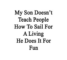 My Son Doesn't Teach People How To Sail For A Living He Does It For Fun  Photographic Print