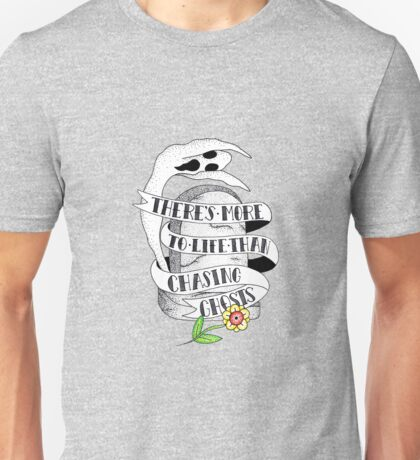There's more to life than chasing ghosts Unisex T-Shirt