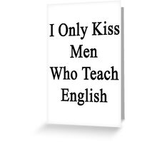 I Only Kiss Men Who Teach English  Greeting Card