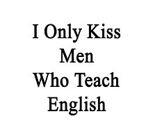 I Only Kiss Men Who Teach English  Photographic Print