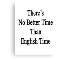 There's No Better Time Than English Time  Canvas Print