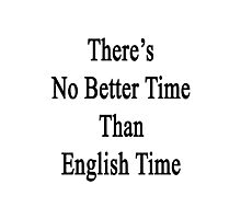 There's No Better Time Than English Time  Photographic Print