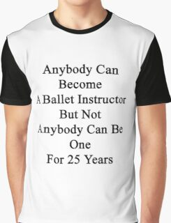 Anybody Can Become A Ballet Instructor But Not Anybody Can Be One For 25 Years  Graphic T-Shirt