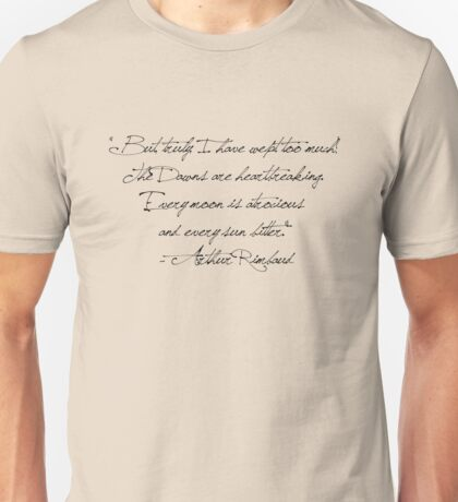 """""""But, truly, I have wept too much!  The Dawns are heartbreaking.  Every moon is atrocious  and every sun bitter.""""  - Arthur Rimbaud Unisex T-Shirt"""