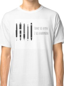 Some See A Pen , I See A Harpoon Classic T-Shirt