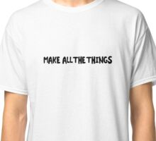 Make All The Things Classic T-Shirt