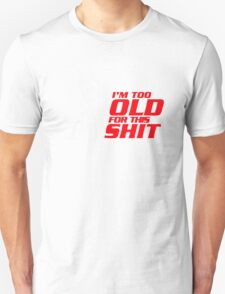 I'm Too Old For This Shit Unisex T-Shirt