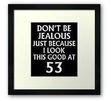 Don't Be Jealous Just Because I Look This Good At 53 Framed Print