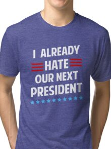I Already Hate Our Next President T-Shirt Tri-blend T-Shirt