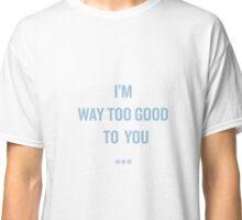 i'm way too good to you. Classic T-Shirt