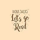 work sucks lets go READ! by jazzydevil