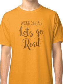 work sucks lets go READ! Classic T-Shirt
