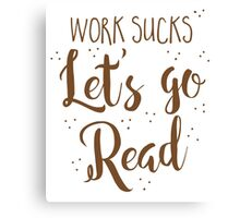 work sucks lets go READ! Canvas Print